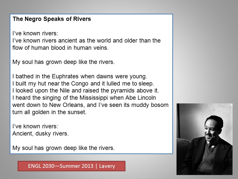 The Negro Speaks of Rivers I've known rivers: I've known rivers ancient as the world and older than the flow of human blood in human veins.