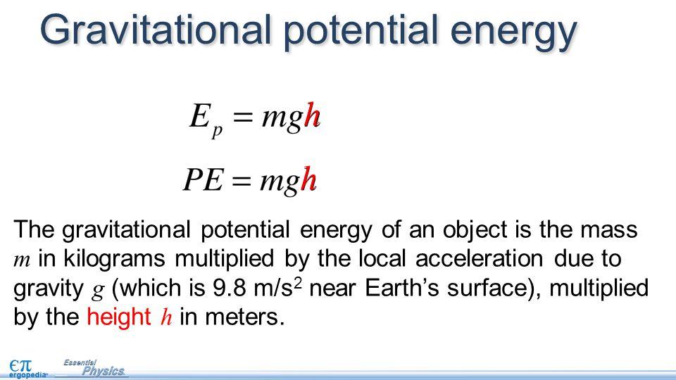 Gravitational potential energy h h The gravitational potential energy of an object is the mass m in kilograms multiplied by the local acceleration due