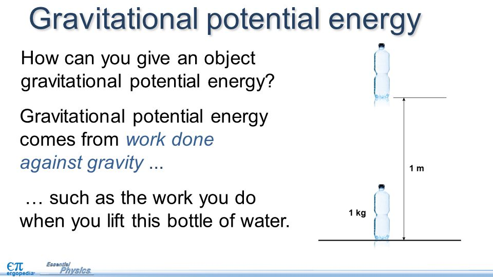 How can you give an object gravitational potential energy? Gravitational potential energy … such as the work you do when you lift this bottle of water