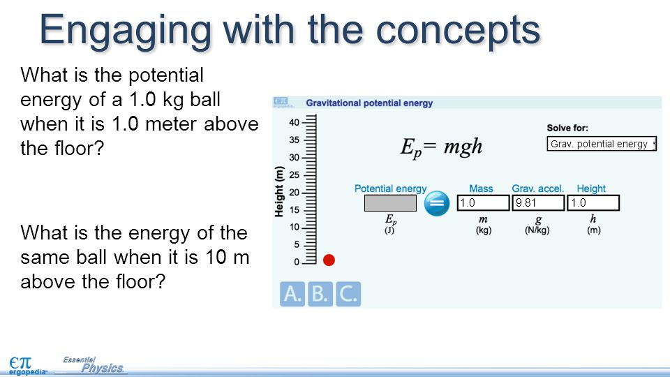 Engaging with the concepts What is the potential energy of a 1.0 kg ball when it is 1.0 meter above the floor? 9.81 Grav. potential energy 1.0 What is