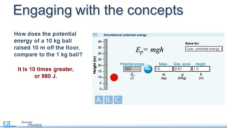 Engaging with the concepts How does the potential energy of a 10 kg ball raised 10 m off the floor, compare to the 1 kg ball? 9.81 Grav. potential ene
