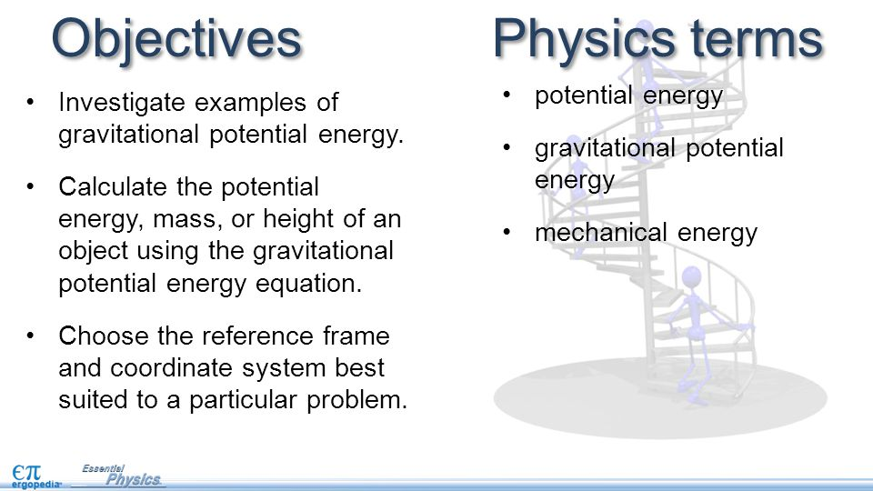 Objectives Investigate examples of gravitational potential energy. Calculate the potential energy, mass, or height of an object using the gravitationa