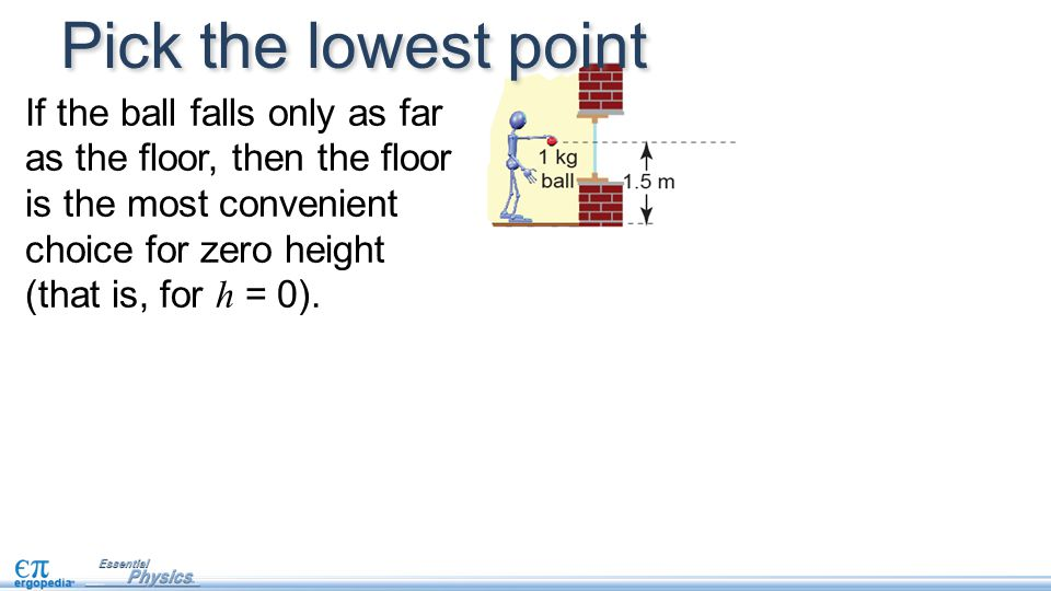 Pick the lowest point If the ball falls only as far as the floor, then the floor is the most convenient choice for zero height (that is, for h = 0).