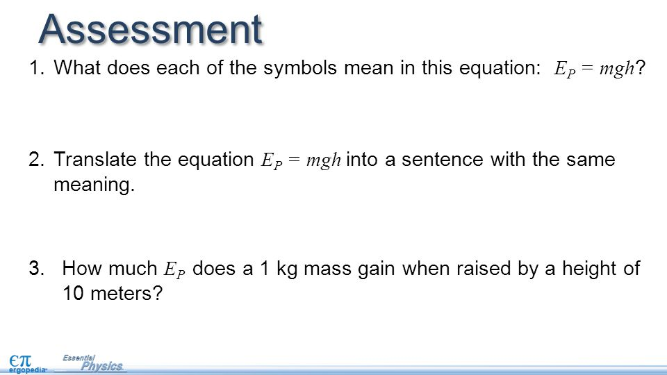 Assessment 1.What does each of the symbols mean in this equation: E P = mgh ? 2.Translate the equation E P = mgh into a sentence with the same meaning
