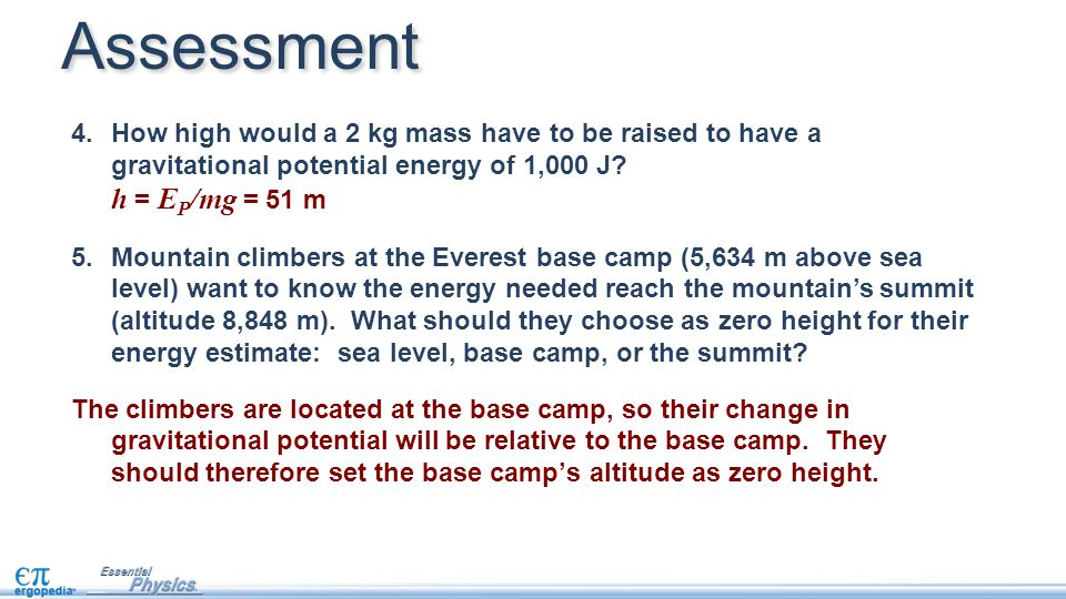 4.How high would a 2 kg mass have to be raised to have a gravitational potential energy of 1,000 J? h = E P /mg = 51 m 5.Mountain climbers at the Ever