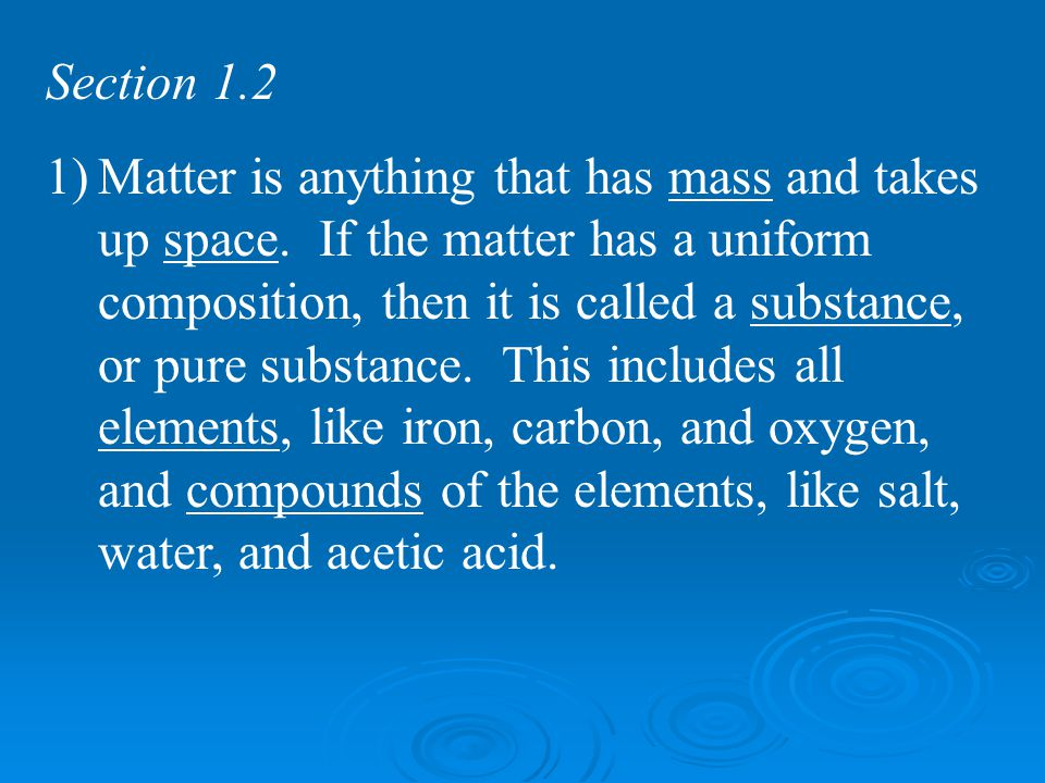 Section 1.2 1)Matter is anything that has mass and takes up space. If the matter has a uniform composition, then it is called a substance, or pure sub