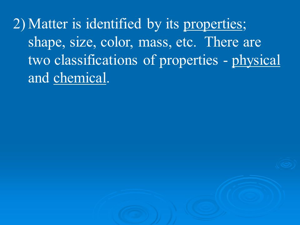 2)Matter is identified by its properties; shape, size, color, mass, etc. There are two classifications of properties - physical and chemical.