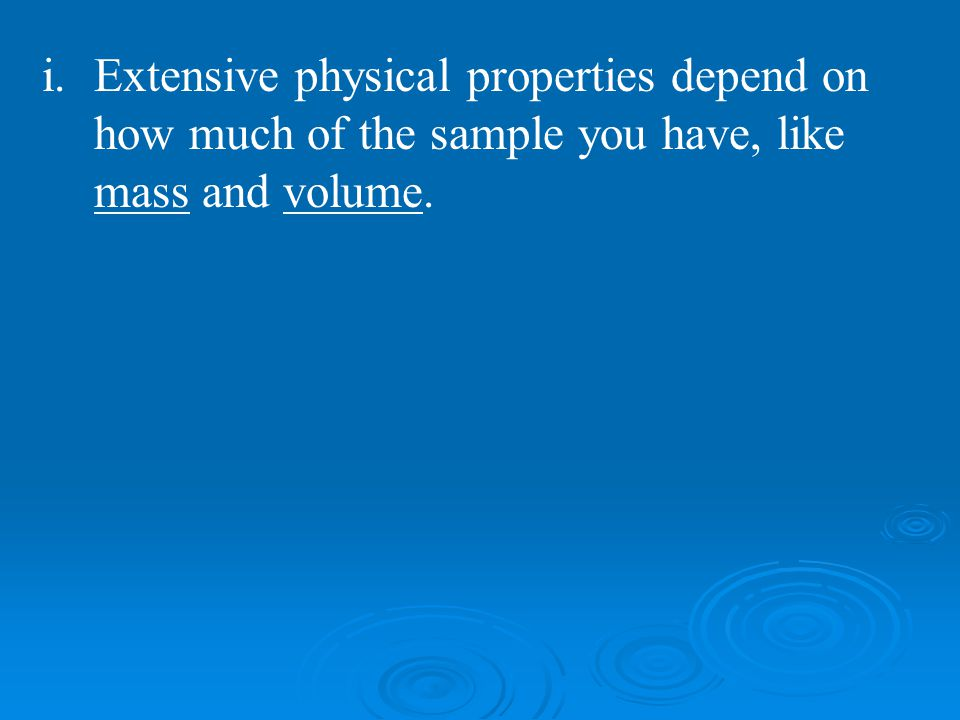 i.Extensive physical properties depend on how much of the sample you have, like mass and volume.