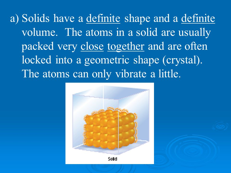 a)Solids have a definite shape and a definite volume. The atoms in a solid are usually packed very close together and are often locked into a geometri