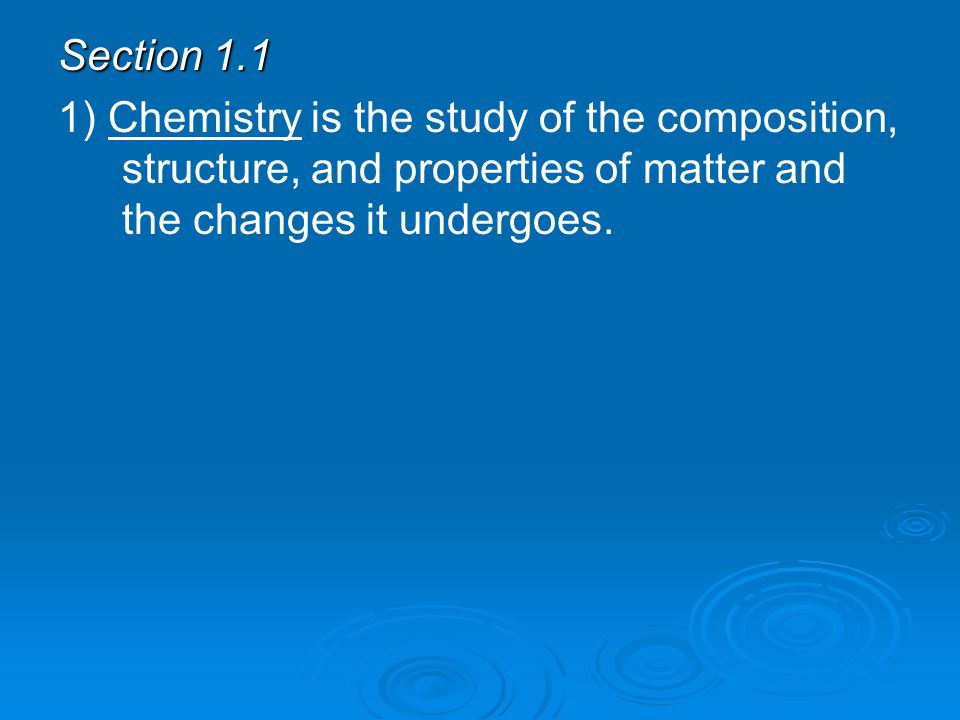 1) Chemistry is the study of the composition, structure, and properties of matter and the changes it undergoes.