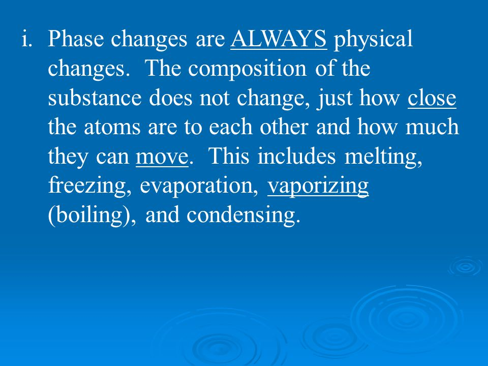 i.Phase changes are ALWAYS physical changes. The composition of the substance does not change, just how close the atoms are to each other and how much