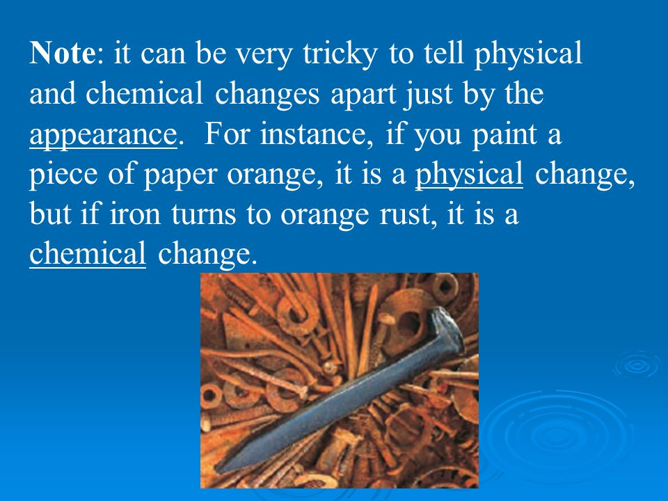 Note: it can be very tricky to tell physical and chemical changes apart just by the appearance. For instance, if you paint a piece of paper orange, it