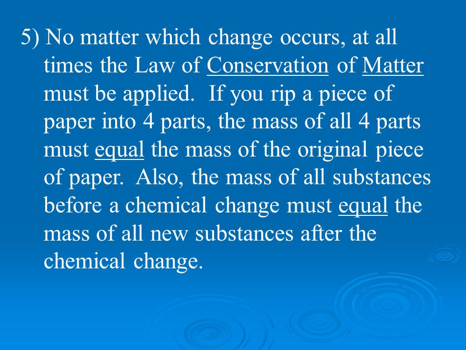 5) No matter which change occurs, at all times the Law of Conservation of Matter must be applied. If you rip a piece of paper into 4 parts, the mass o