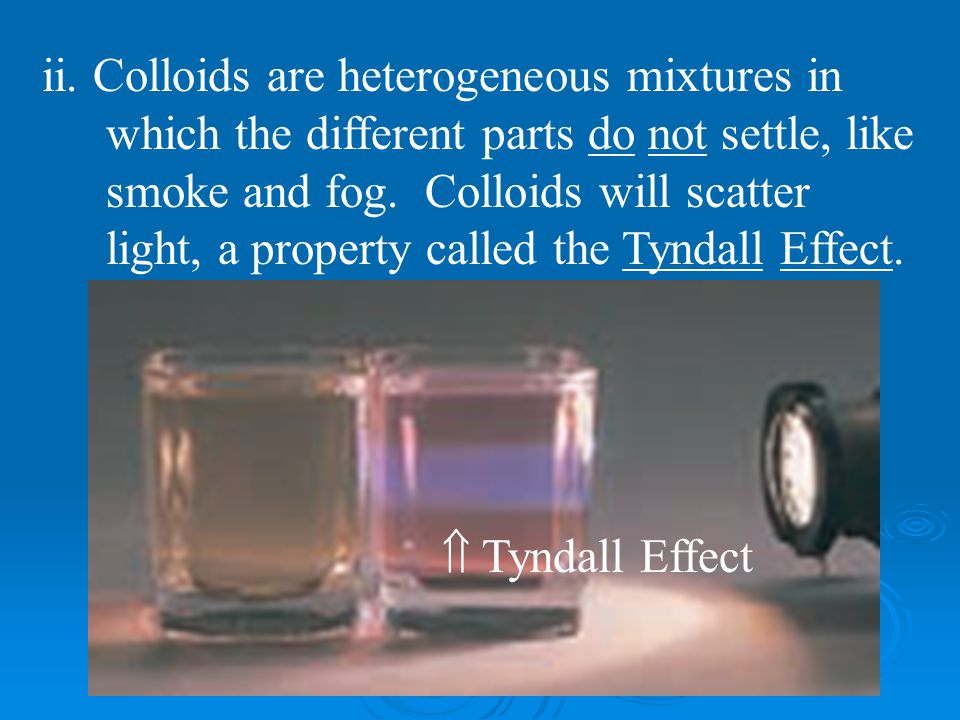 ii. Colloids are heterogeneous mixtures in which the different parts do not settle, like smoke and fog. Colloids will scatter light, a property called