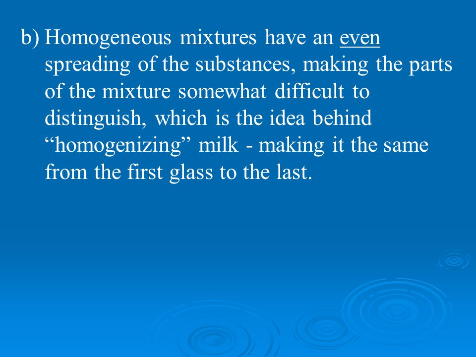 b)Homogeneous mixtures have an even spreading of the substances, making the parts of the mixture somewhat difficult to distinguish, which is the idea