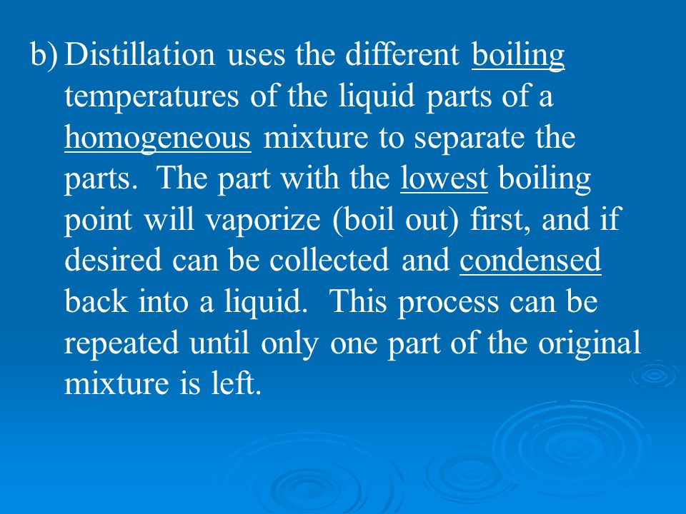 b)Distillation uses the different boiling temperatures of the liquid parts of a homogeneous mixture to separate the parts. The part with the lowest bo