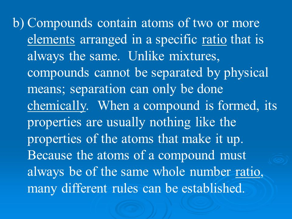 b)Compounds contain atoms of two or more elements arranged in a specific ratio that is always the same. Unlike mixtures, compounds cannot be separated