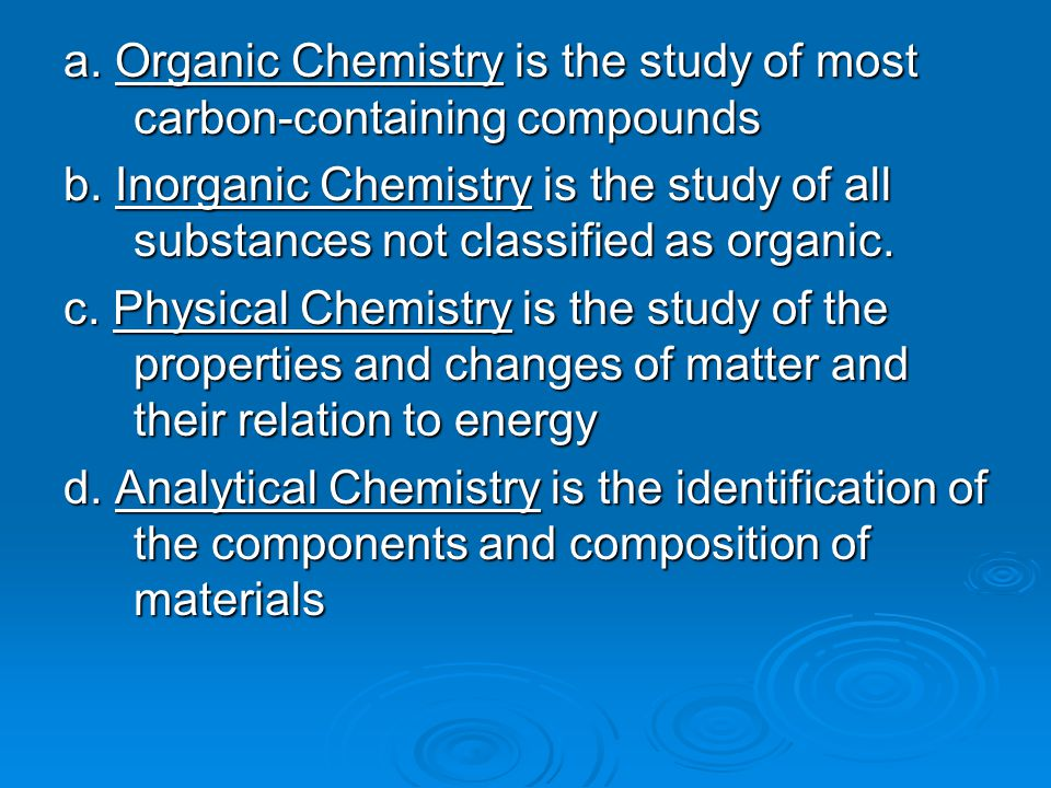 a. Organic Chemistry is the study of most carbon-containing compounds b. Inorganic Chemistry is the study of all substances not classified as organic.