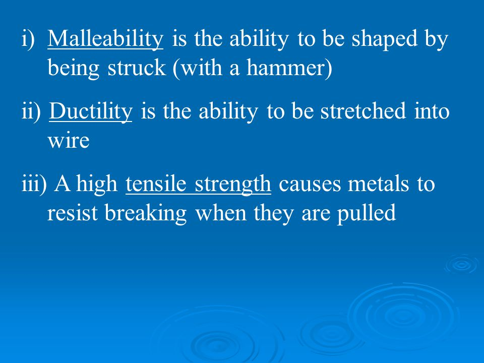 i)Malleability is the ability to be shaped by being struck (with a hammer) ii) Ductility is the ability to be stretched into wire iii) A high tensile