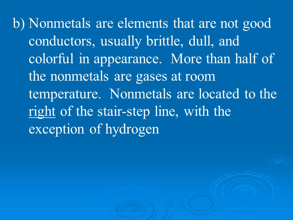 b) Nonmetals are elements that are not good conductors, usually brittle, dull, and colorful in appearance. More than half of the nonmetals are gases a