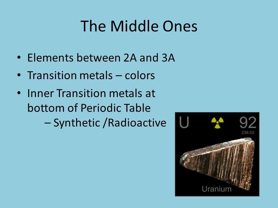 The Middle Ones Elements between 2A and 3A Transition metals – colors Inner Transition metals at bottom of Periodic Table – Synthetic /Radioactive