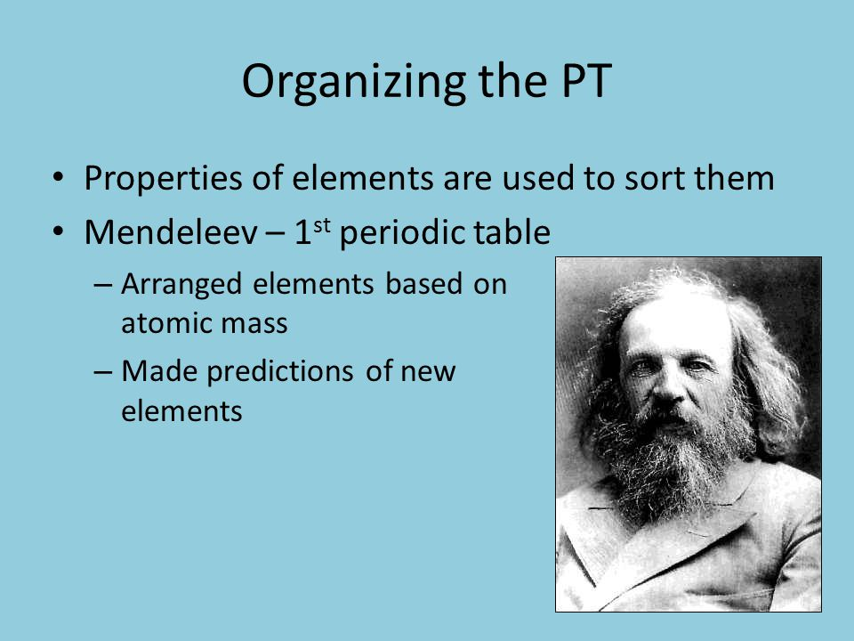 Organizing the PT Properties of elements are used to sort them Mendeleev – 1 st periodic table – Arranged elements based on atomic mass – Made predictions of new elements