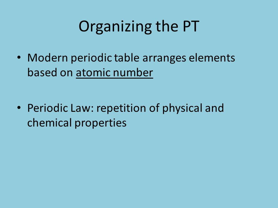 Organizing the PT Modern periodic table arranges elements based on atomic number Periodic Law: repetition of physical and chemical properties