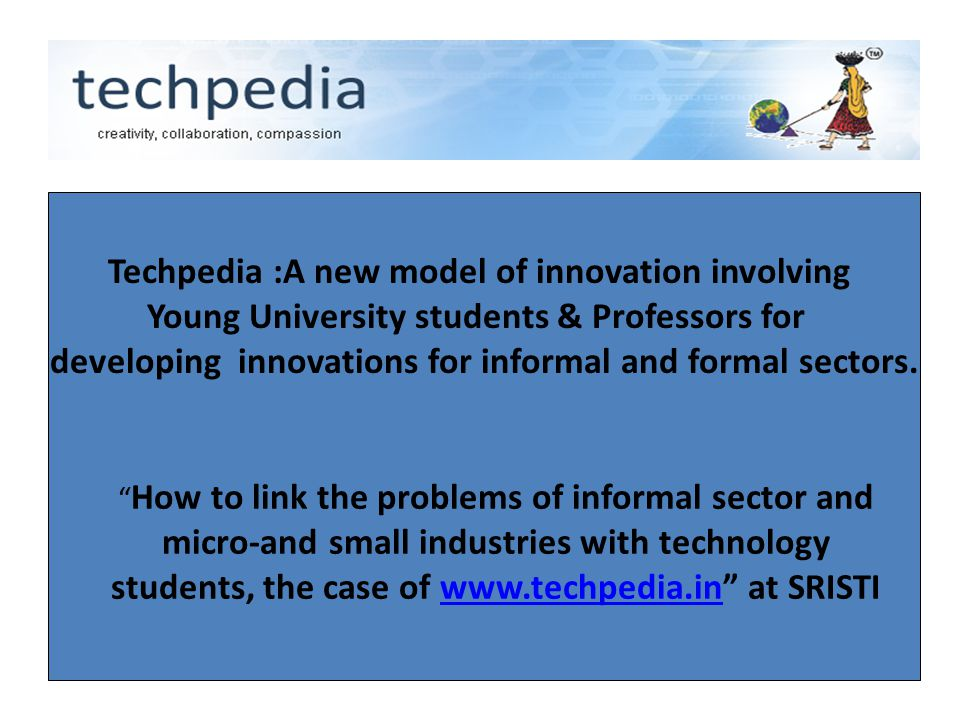 "Techpedia :A new model of innovation involving Young University students & Professors for developing innovations for informal and formal sectors. "" Ho"