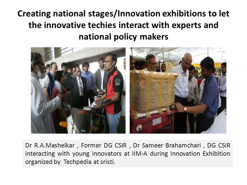 Creating national stages/Innovation exhibitions to let the innovative techies interact with experts and national policy makers Dr R.A.Mashelkar, Forme