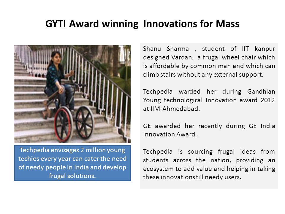 GYTI Award winning Innovations for Mass Shanu Sharma, student of IIT kanpur designed Vardan, a frugal wheel chair which is affordable by common man an