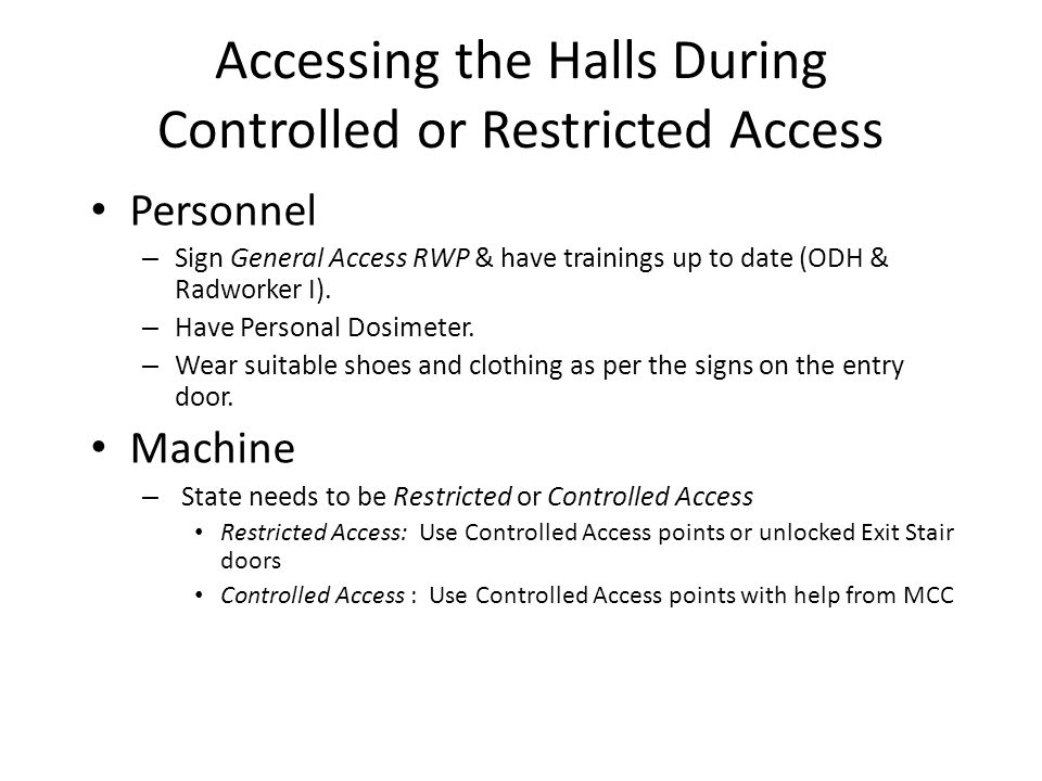 Accessing the Halls During Controlled or Restricted Access Personnel – Sign General Access RWP & have trainings up to date (ODH & Radworker I).