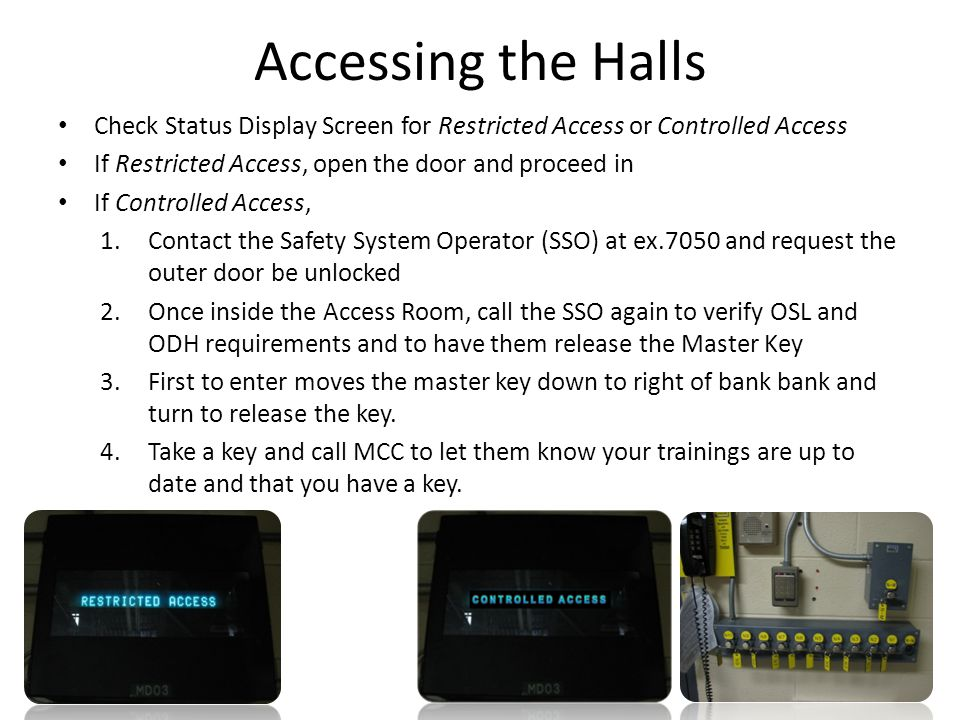 Accessing the Halls Check Status Display Screen for Restricted Access or Controlled Access If Restricted Access, open the door and proceed in If Controlled Access, 1.Contact the Safety System Operator (SSO) at ex.7050 and request the outer door be unlocked 2.Once inside the Access Room, call the SSO again to verify OSL and ODH requirements and to have them release the Master Key 3.First to enter moves the master key down to right of bank bank and turn to release the key.