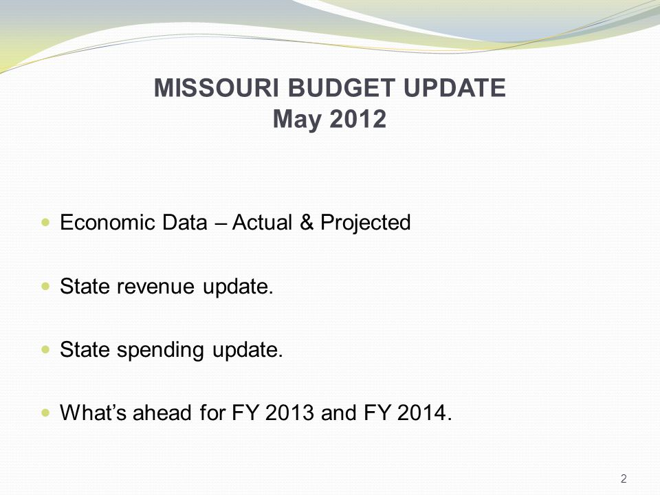 MISSOURI BUDGET UPDATE May 2012 Economic Data – Actual & Projected State revenue update.