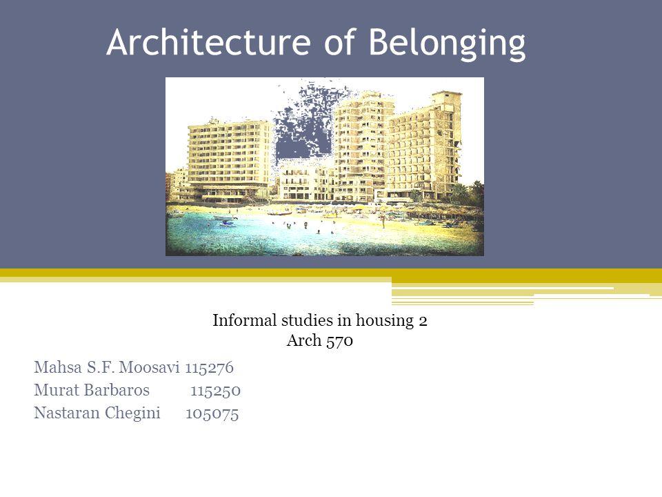 Architecture of Belonging Mahsa S.F. Moosavi 115276 Murat Barbaros 115250 Nastaran Chegini 105075 Informal studies in housing 2 Arch 570