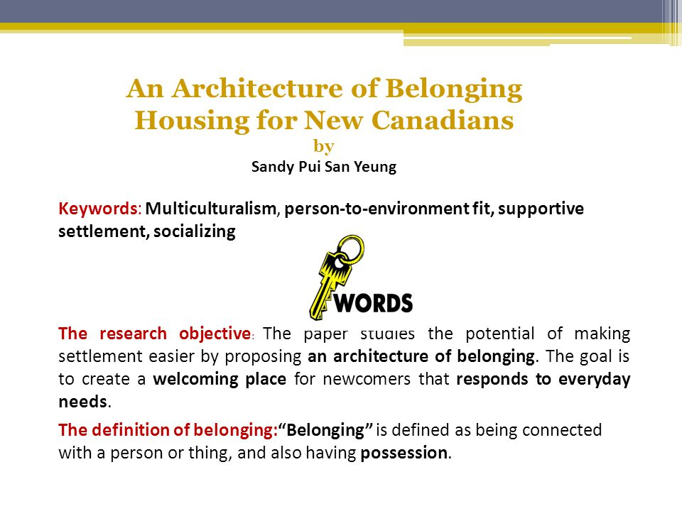 An Architecture of Belonging Housing for New Canadians by Sandy Pui San Yeung Keywords: Multiculturalism, person-to-environment fit, supportive settlement, socializing The research objective : The paper studies the potential of making settlement easier by proposing an architecture of belonging.