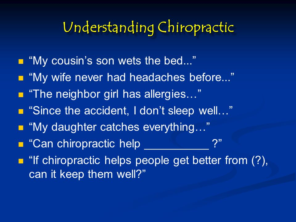Understanding Chiropractic My cousin's son wets the bed... My wife never had headaches before... The neighbor girl has allergies… Since the accident, I don't sleep well… My daughter catches everything… Can chiropractic help __________ ? If chiropractic helps people get better from (?), can it keep them well?