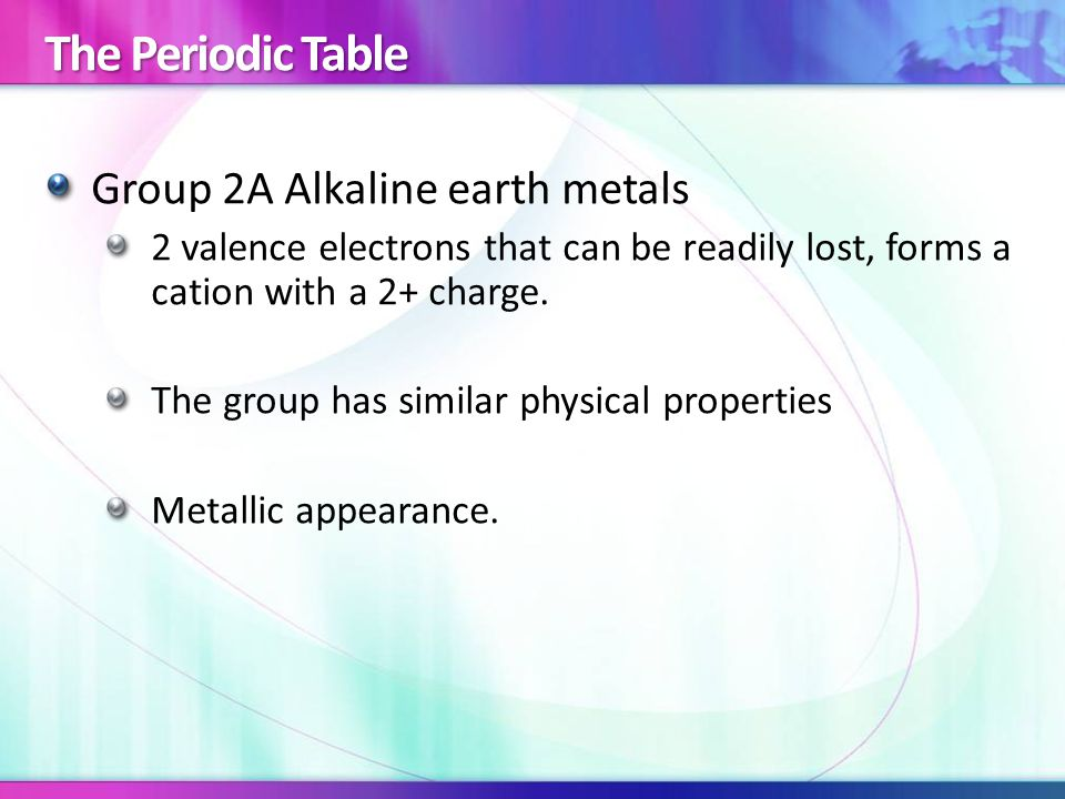 The Periodic Table Group 2A Alkaline earth metals 2 valence electrons that can be readily lost, forms a cation with a 2+ charge.