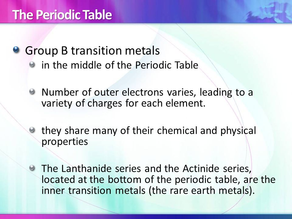 The Periodic Table Group B transition metals in the middle of the Periodic Table Number of outer electrons varies, leading to a variety of charges for each element.