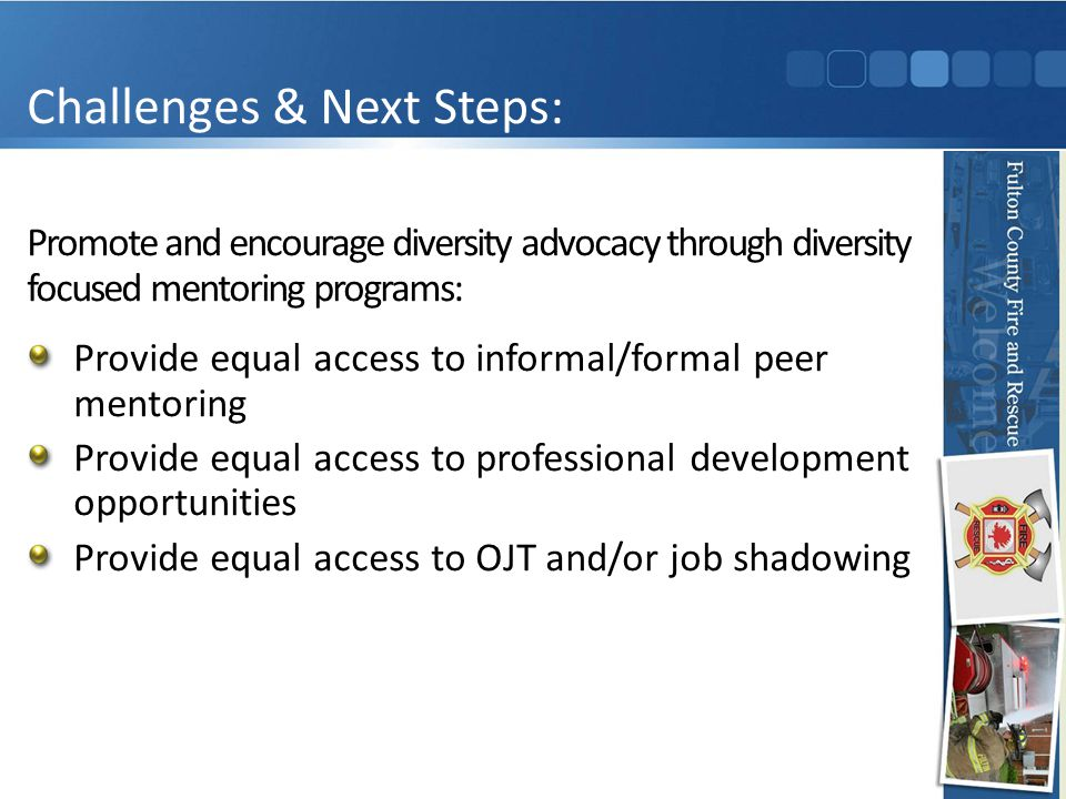 Promote and encourage diversity advocacy through diversity focused mentoring programs: Provide equal access to informal/formal peer mentoring Provide