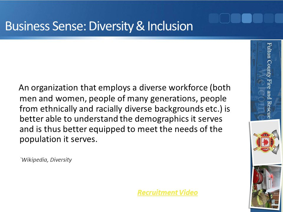 Business Sense: Diversity & Inclusion An organization that employs a diverse workforce (both men and women, people of many generations, people from ethnically and racially diverse backgrounds etc.) is better able to understand the demographics it serves and is thus better equipped to meet the needs of the population it serves.
