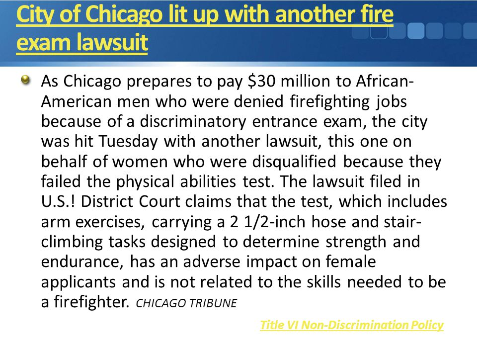 City of Chicago lit up with another fire exam lawsuit As Chicago prepares to pay $30 million to African- American men who were denied firefighting jobs because of a discriminatory entrance exam, the city was hit Tuesday with another lawsuit, this one on behalf of women who were disqualified because they failed the physical abilities test.