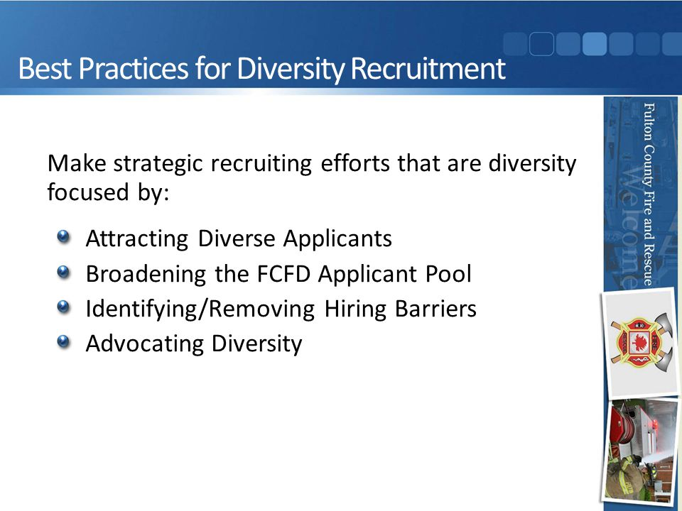 Best Practices for Diversity Recruitment Make strategic recruiting efforts that are diversity focused by: Attracting Diverse Applicants Broadening the FCFD Applicant Pool Identifying/Removing Hiring Barriers Advocating Diversity