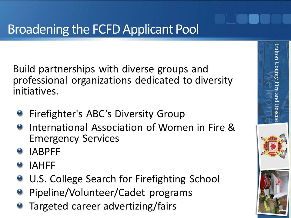 Broadening the FCFD Applicant Pool Build partnerships with diverse groups and professional organizations dedicated to diversity initiatives.