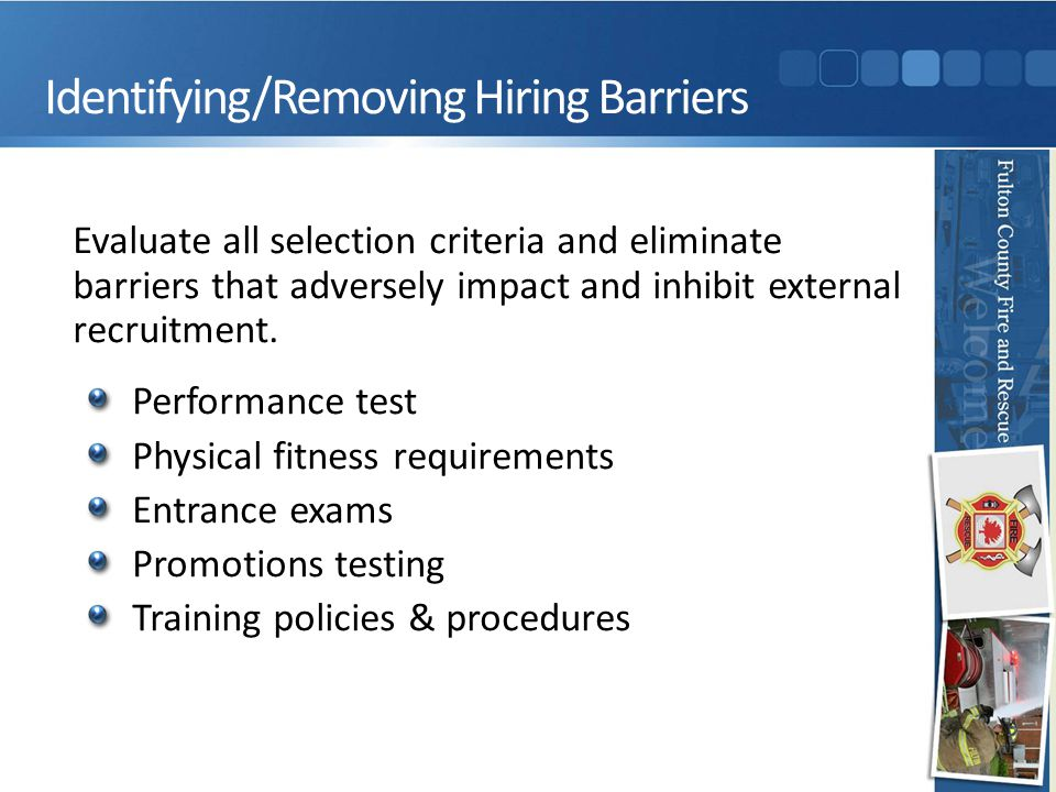Identifying/Removing Hiring Barriers Evaluate all selection criteria and eliminate barriers that adversely impact and inhibit external recruitment. Pe