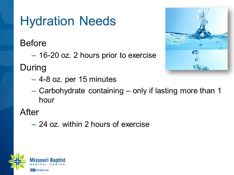 Hydration Needs Before –16-20 oz. 2 hours prior to exercise During –4-8 oz. per 15 minutes –Carbohydrate containing – only if lasting more than 1 hour