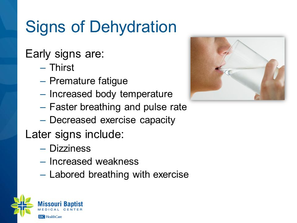 Signs of Dehydration Early signs are: –Thirst –Premature fatigue –Increased body temperature –Faster breathing and pulse rate –Decreased exercise capacity Later signs include: –Dizziness –Increased weakness –Labored breathing with exercise