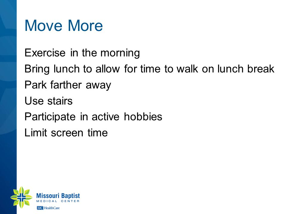 Move More Exercise in the morning Bring lunch to allow for time to walk on lunch break Park farther away Use stairs Participate in active hobbies Limit screen time