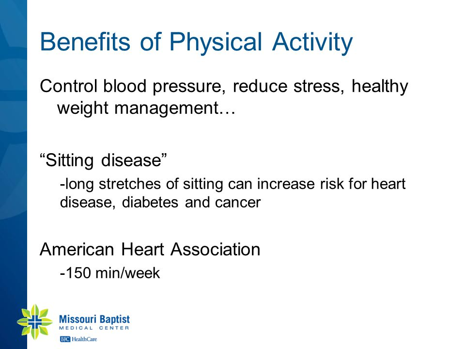 "Benefits of Physical Activity Control blood pressure, reduce stress, healthy weight management… ""Sitting disease"" -long stretches of sitting can incre"