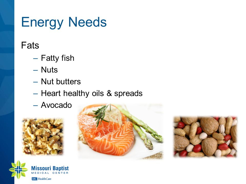 Energy Needs Fats –Fatty fish –Nuts –Nut butters –Heart healthy oils & spreads –Avocado