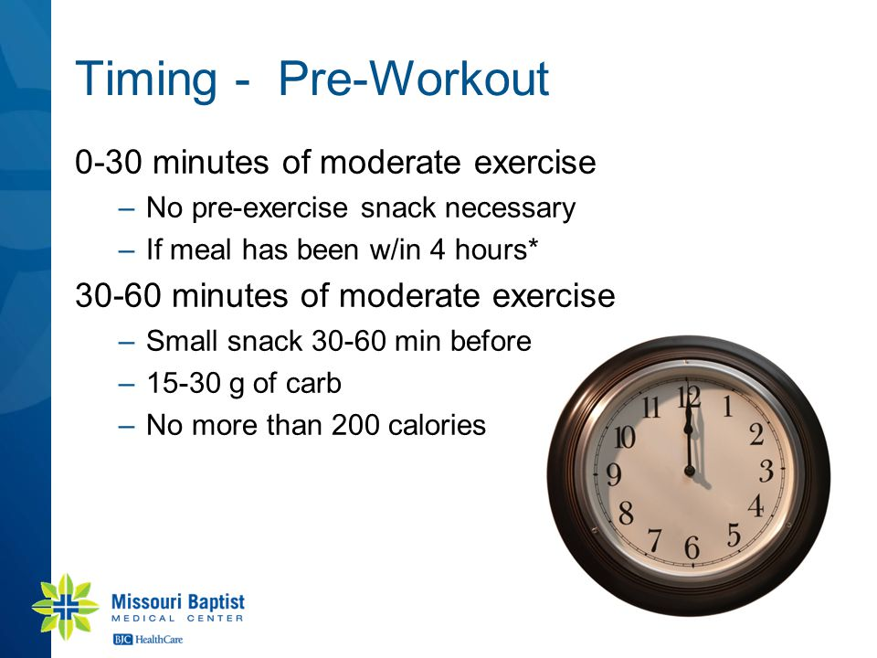 Timing - Pre-Workout 0-30 minutes of moderate exercise –No pre-exercise snack necessary –If meal has been w/in 4 hours* 30-60 minutes of moderate exercise –Small snack 30-60 min before –15-30 g of carb –No more than 200 calories